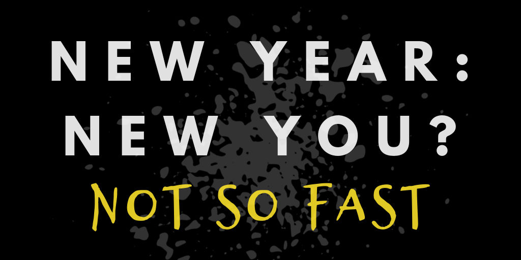 New Year, New You? Not So Fast